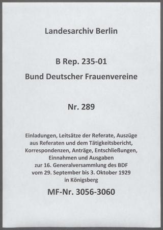 Einladungen, Leitsätze der Referate, Auszüge aus Referaten und dem Tätigkeitsbericht, Korrespondenzen, Anträge, Entschließungen, Einnahmen und Ausgaben zur 16. Generalversammlung des BDF vom 29. September bis 3. Oktober 1929 in Königsberg